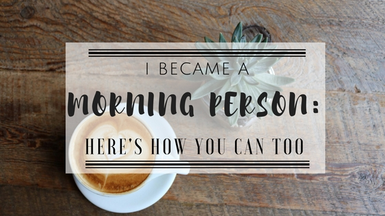 I Became A Morning Person: Here's How You CanToo